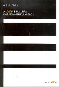 a utopia brasileira e os movimentos negros, livro de antônio risério (editora 34)